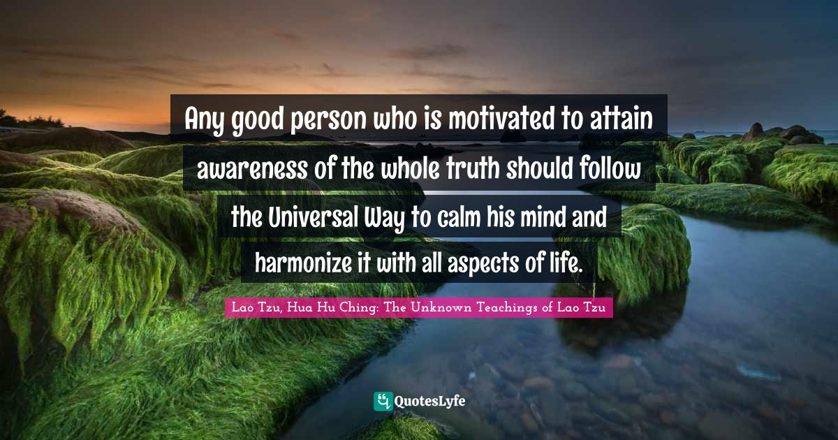 """Lao Tzu, Hua Hu Ching: The Unknown Teachings Of Lao Tzu Quotes: """"Any good person who is motivated to attain awareness of the whole truth should follow the Universal Way to calm his mind and harmonize it with all aspects of life."""""""