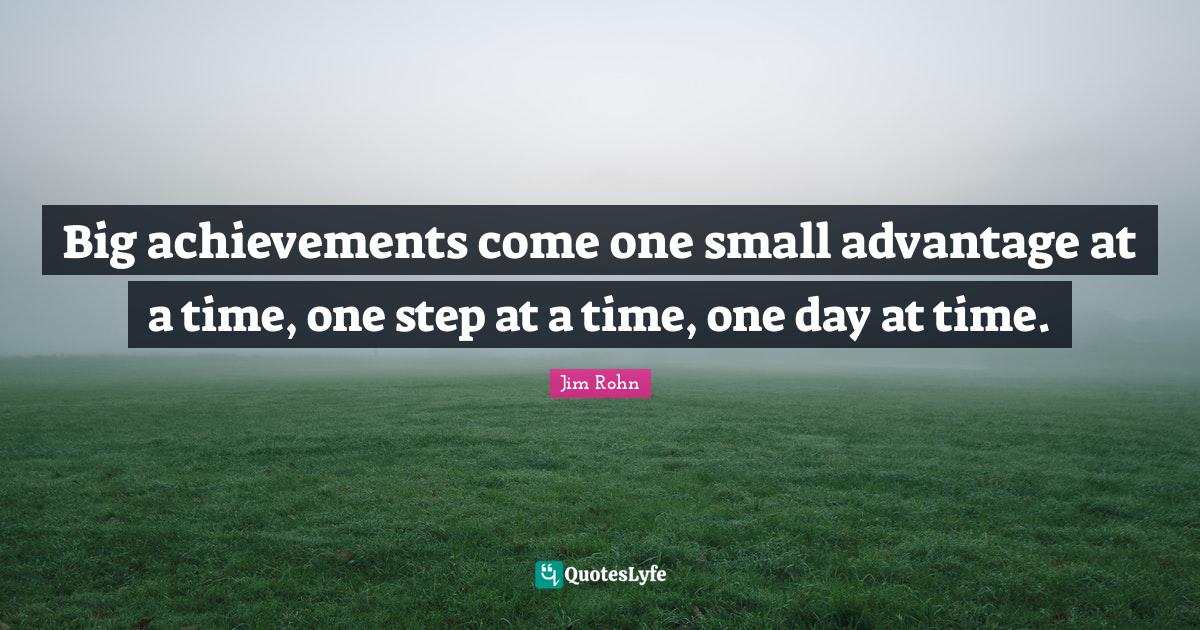 Jim Rohn Quotes: Big achievements come one small advantage at a time, one step at a time, one day at time.