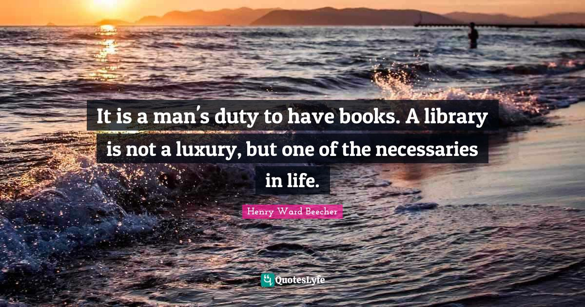 Henry Ward Beecher Quotes: It is a man's duty to have books. A library is not a luxury, but one of the necessaries in life.