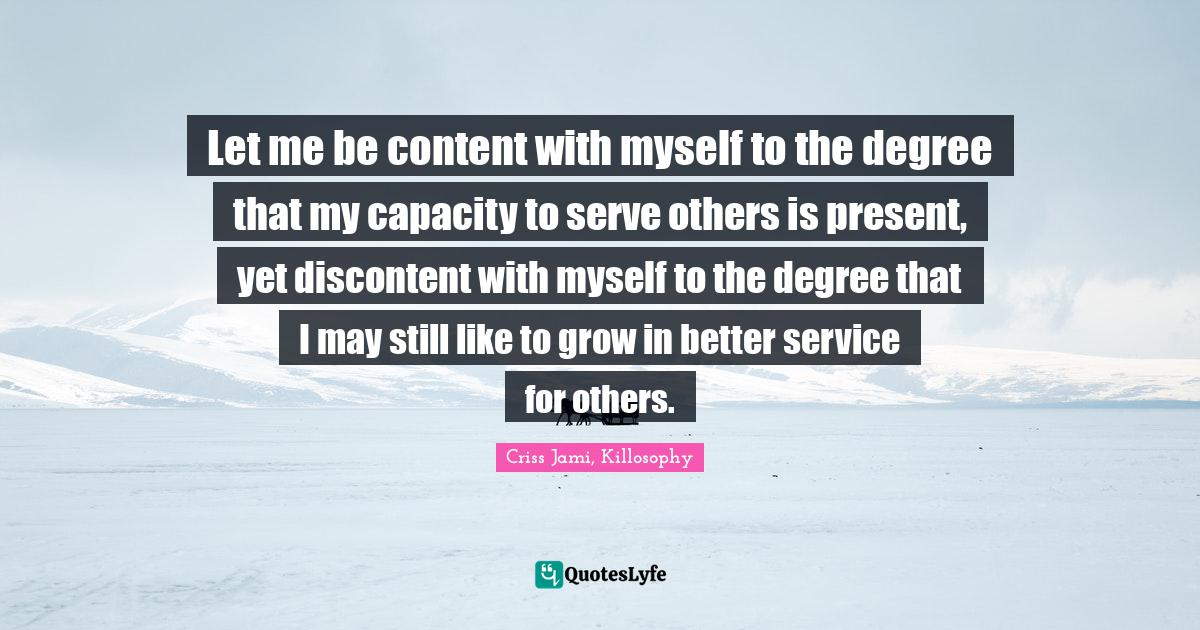 Criss Jami, Killosophy Quotes: Let me be content with myself to the degree that my capacity to serve others is present, yet discontent with myself to the degree that I may still like to grow in better service for others.