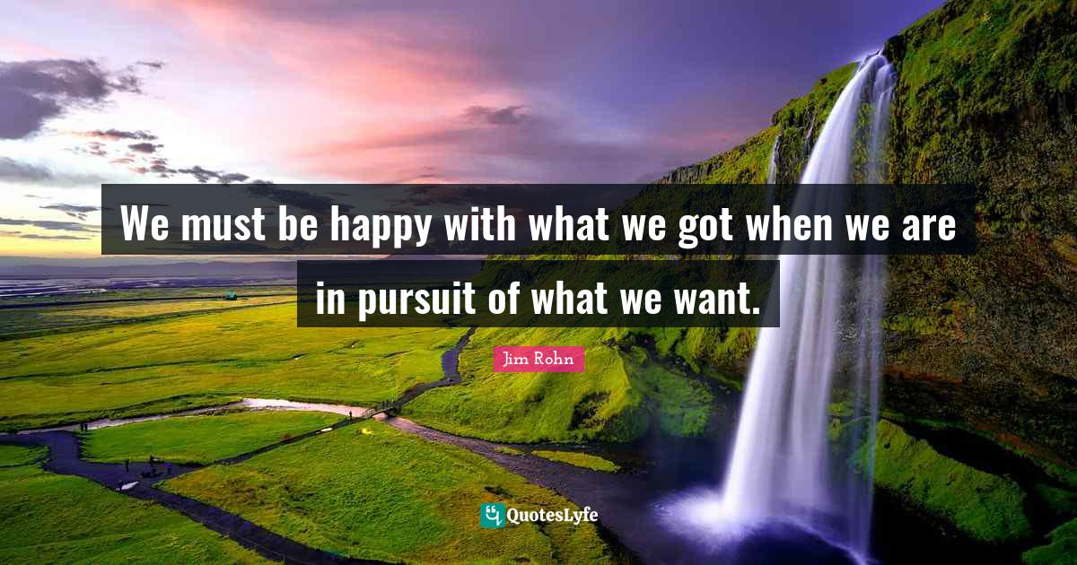 Jim Rohn Quotes: We must be happy with what we got when we are in pursuit of what we want.