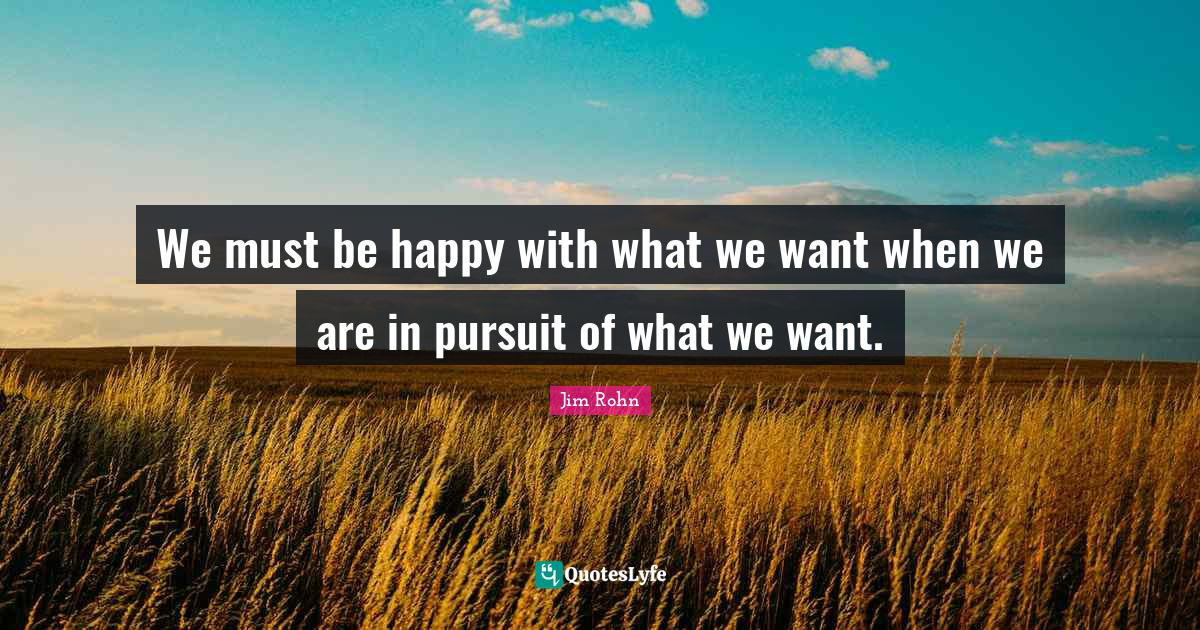 Jim Rohn Quotes: We must be happy with what we want when we are in pursuit of what we want.