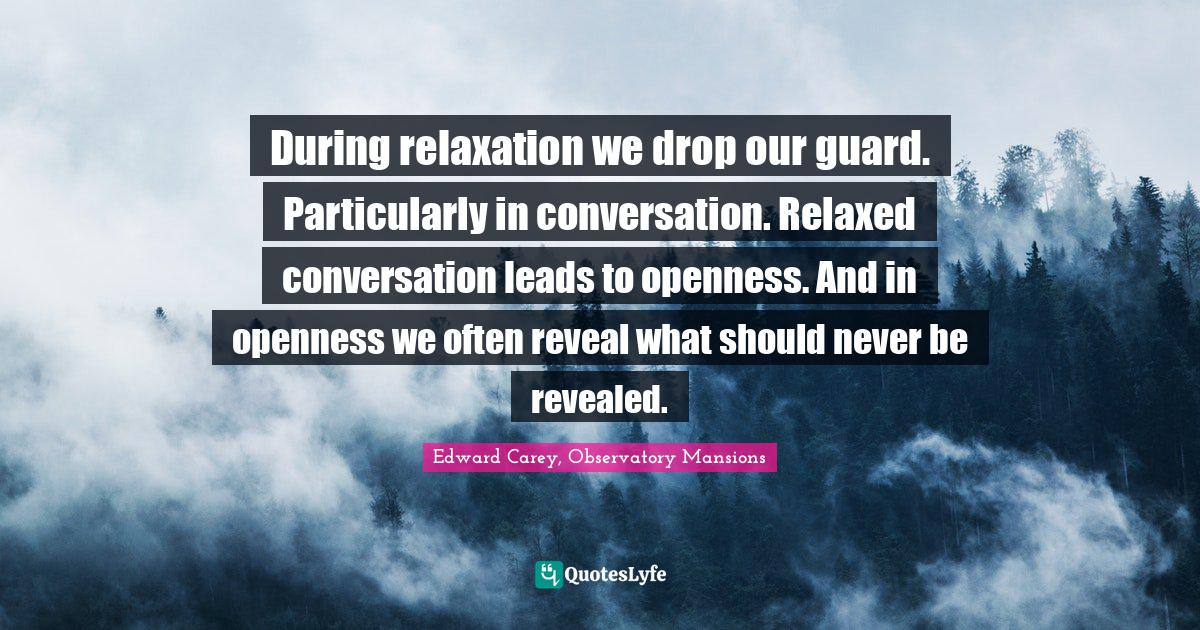 Edward Carey, Observatory Mansions Quotes: During relaxation we drop our guard. Particularly in conversation. Relaxed conversation leads to openness. And in openness we often reveal what should never be revealed.