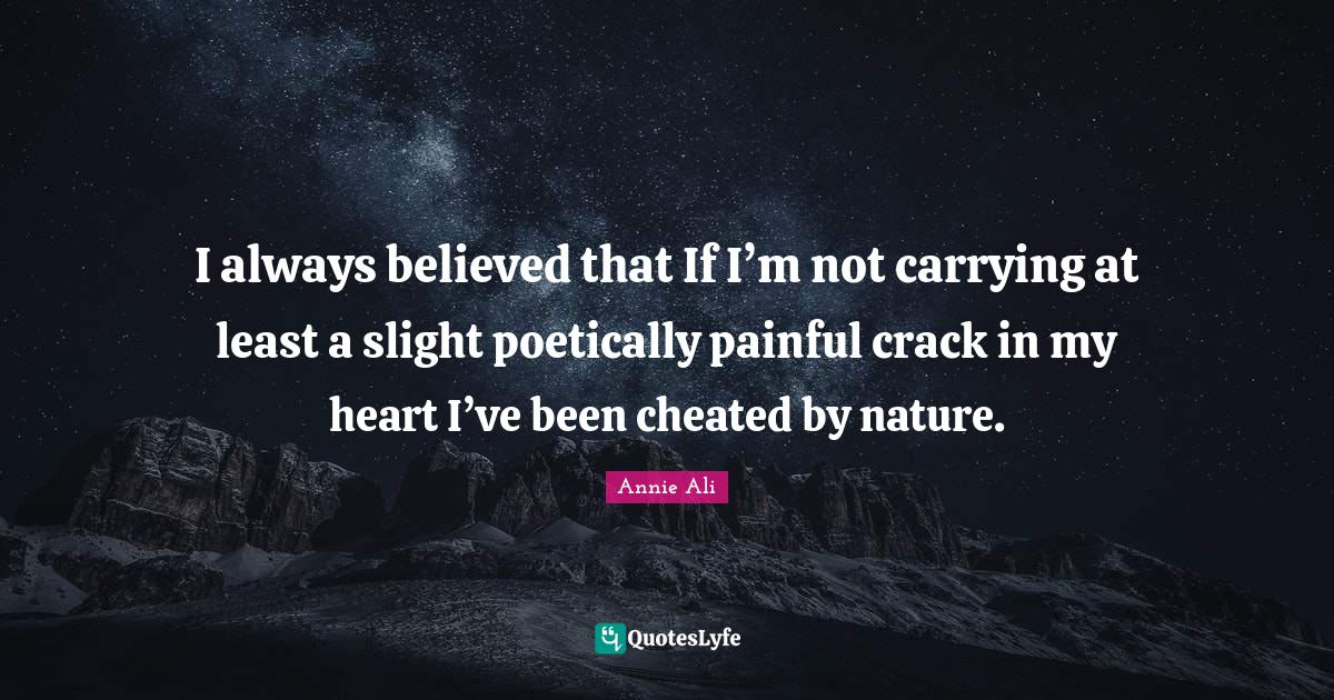 Annie Ali Quotes: I always believed that If I'm not carrying at least a slight poetically painful crack in my heart I've been cheated by nature.