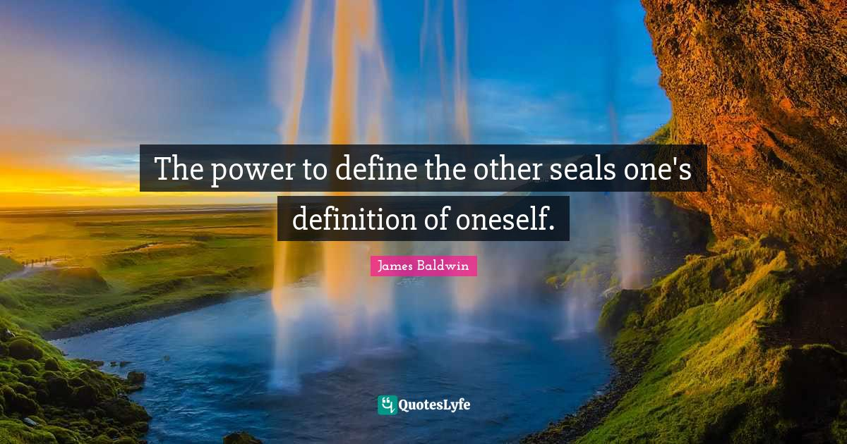 James Baldwin Quotes: The power to define the other seals one's definition of oneself.