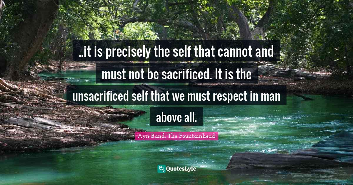 Ayn Rand, The Fountainhead Quotes: ..it is precisely the self that cannot and must not be sacrificed. It is the unsacrificed self that we must respect in man above all.
