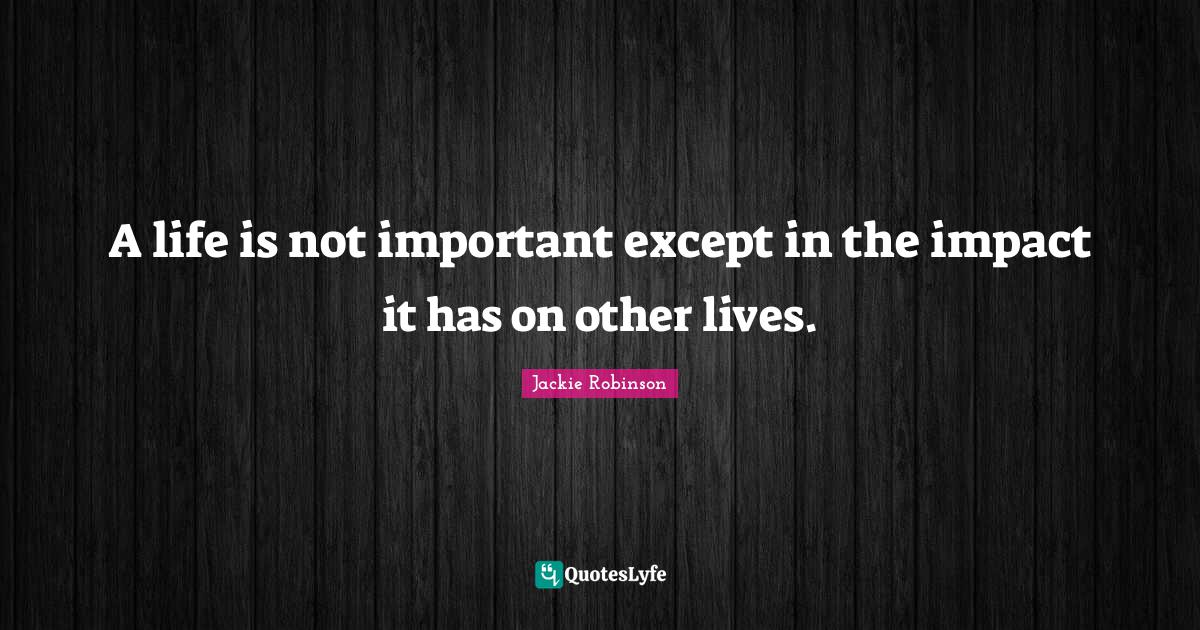 Jackie Robinson Quotes: A life is not important except in the impact it has on other lives.