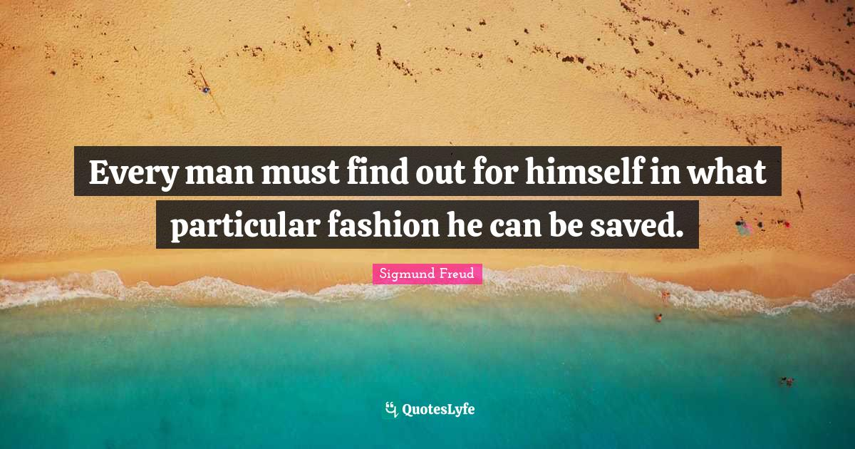 Sigmund Freud Quotes: Every man must find out for himself in what particular fashion he can be saved.