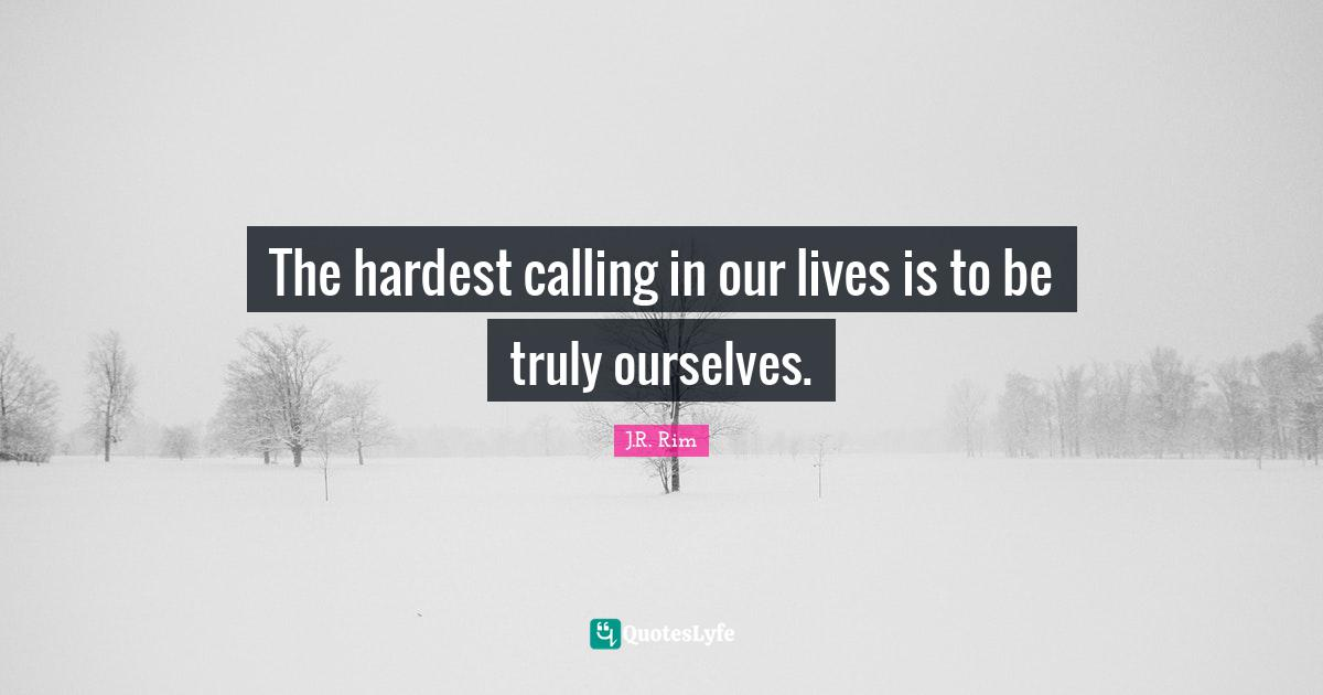 J.R. Rim Quotes: The hardest calling in our lives is to be truly ourselves.