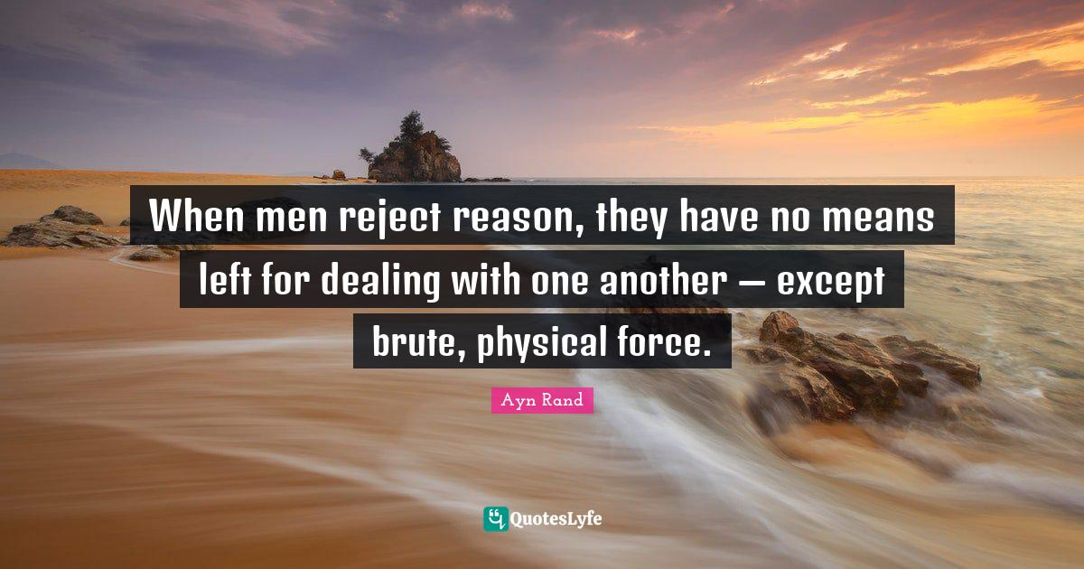 "Self Esteem Quotes: ""When men reject reason, they have no means left for dealing with one another — except brute, physical force."""