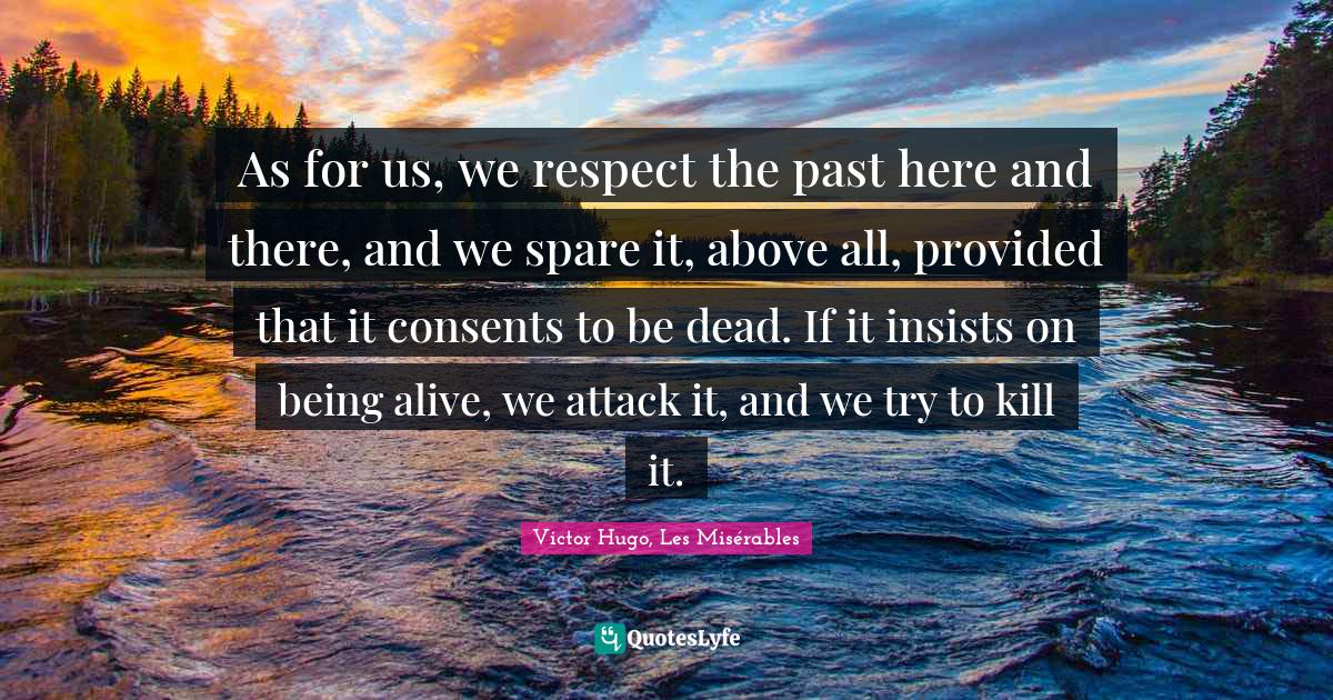 Victor Hugo, Les Misérables Quotes: As for us, we respect the past here and there, and we spare it, above all, provided that it consents to be dead. If it insists on being alive, we attack it, and we try to kill it.