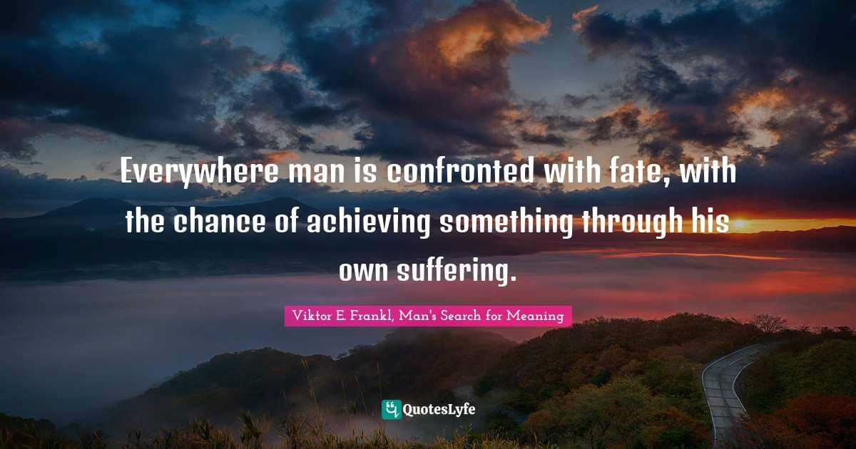 Viktor E. Frankl, Man's Search for Meaning Quotes: Everywhere man is confronted with fate, with the chance of achieving something through his own suffering.