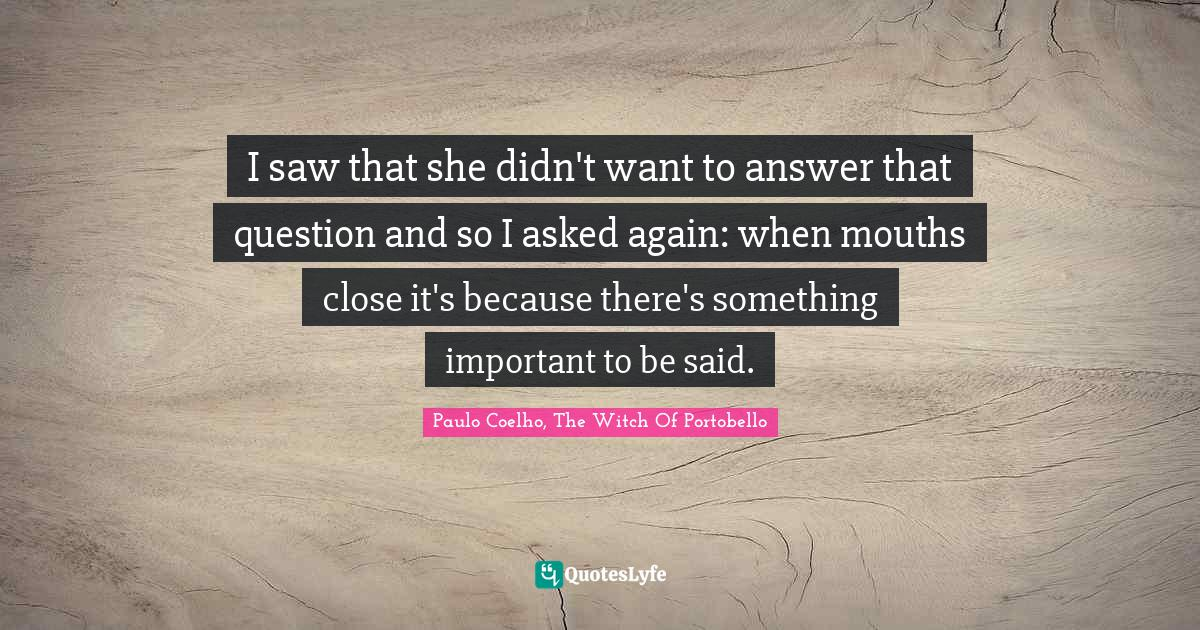 Paulo Coelho, The Witch Of Portobello Quotes: I saw that she didn't want to answer that question and so I asked again: when mouths close it's because there's something important to be said.