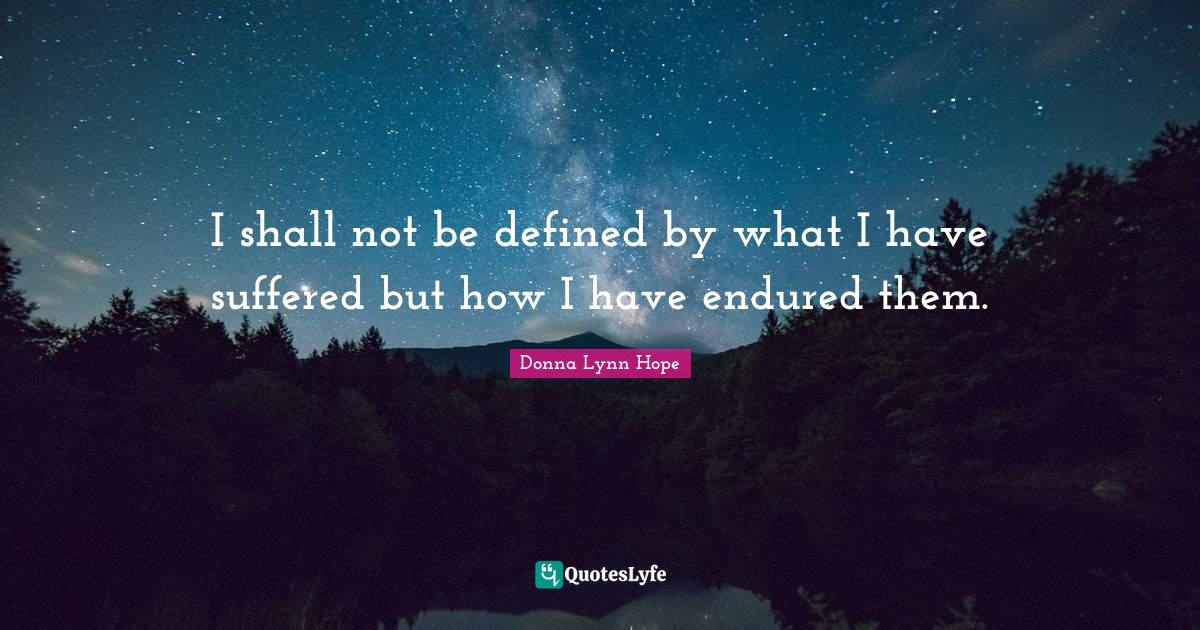 "Donna Lynn Hope Quotes: ""I shall not be defined by what I have suffered but how I have endured them."""
