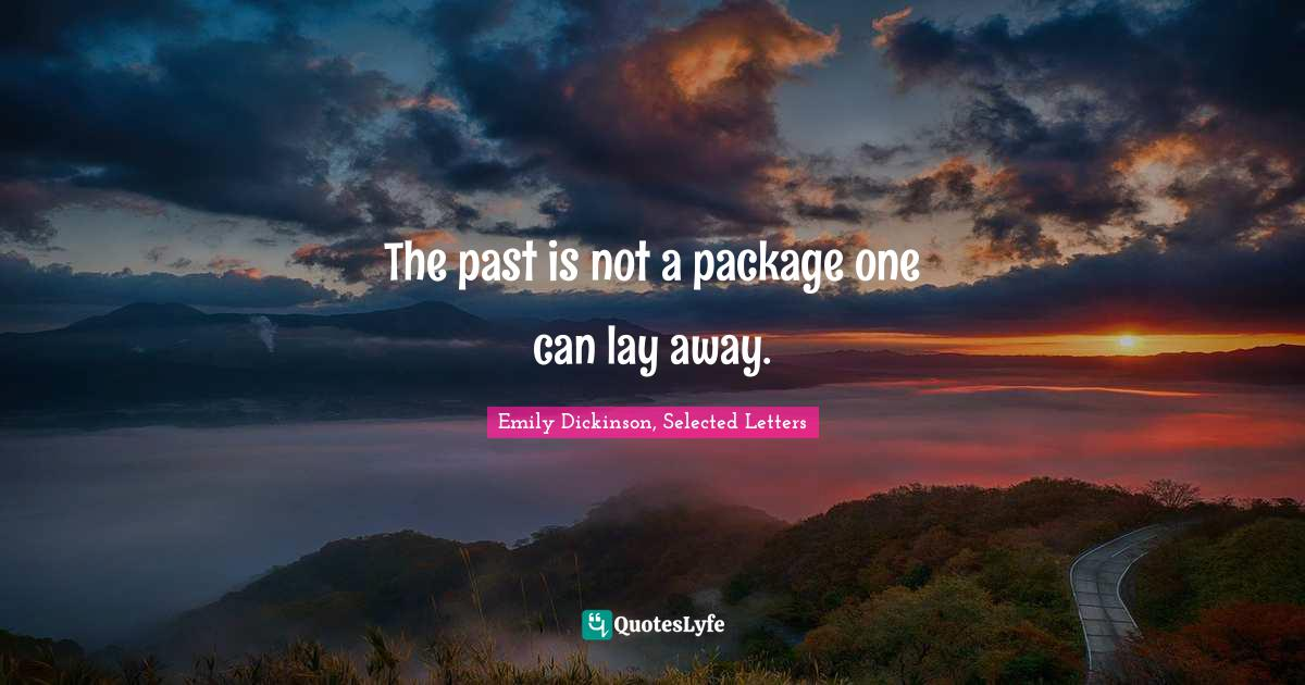 Emily Dickinson, Selected Letters Quotes: The past is not a package one can lay away.
