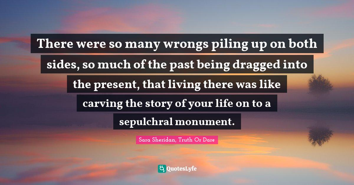 Sara Sheridan, Truth Or Dare Quotes: There were so many wrongs piling up on both sides, so much of the past being dragged into the present, that living there was like carving the story of your life on to a sepulchral monument.