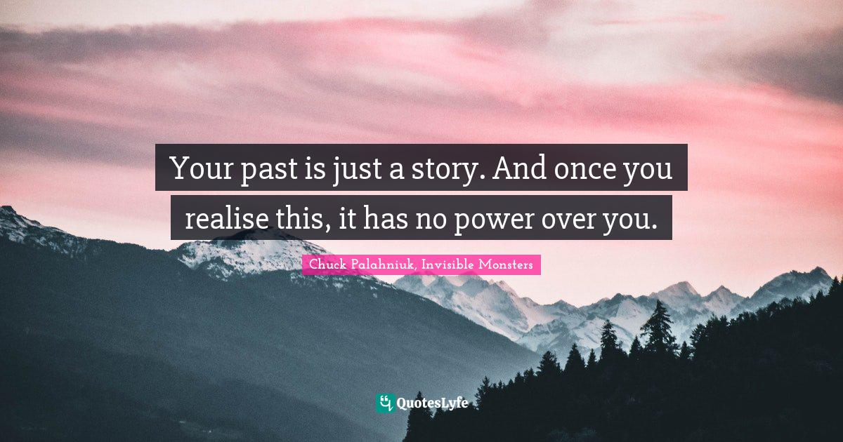 Chuck Palahniuk, Invisible Monsters Quotes: Your past is just a story. And once you realise this, it has no power over you.