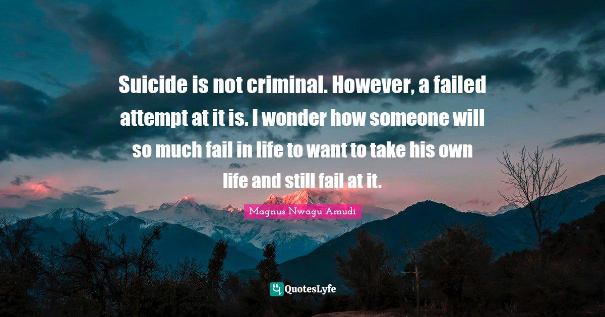 Magnus Nwagu Amudi Quotes: Suicide is not criminal. However, a failed attempt at it is. I wonder how someone will so much fail in life to want to take his own life and still fail at it.