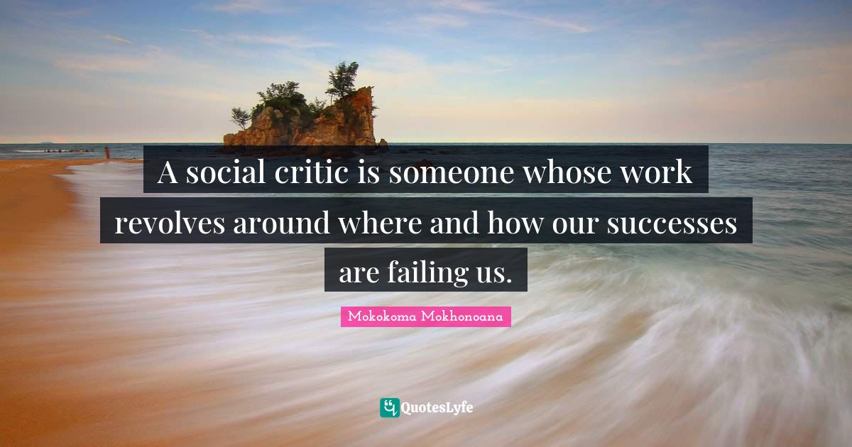 Mokokoma Mokhonoana Quotes: A social critic is someone whose work revolves around where and how our successes are failing us.