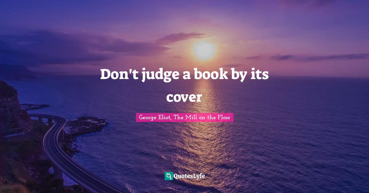 George Eliot, The Mill on the Floss Quotes: Don't judge a book by its cover