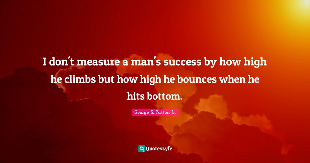 George S. Patton Jr. Quotes: I don't measure a man's success by how high he climbs but how high he bounces when he hits bottom.