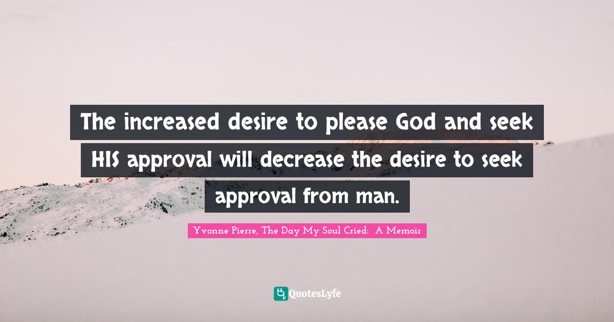 Yvonne Pierre, The Day My Soul Cried:  A Memoir Quotes: The increased desire to please God and seek HIS approval will decrease the desire to seek approval from man.