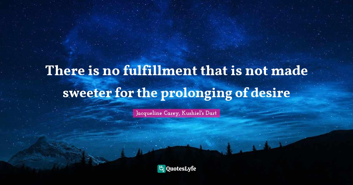 Jacqueline Carey, Kushiel's Dart Quotes: There is no fulfillment that is not made sweeter for the prolonging of desire