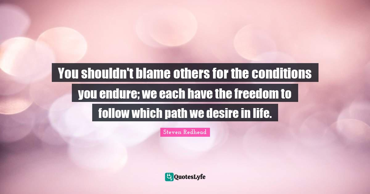 Steven Redhead Quotes: You shouldn't blame others for the conditions you endure; we each have the freedom to follow which path we desire in life.