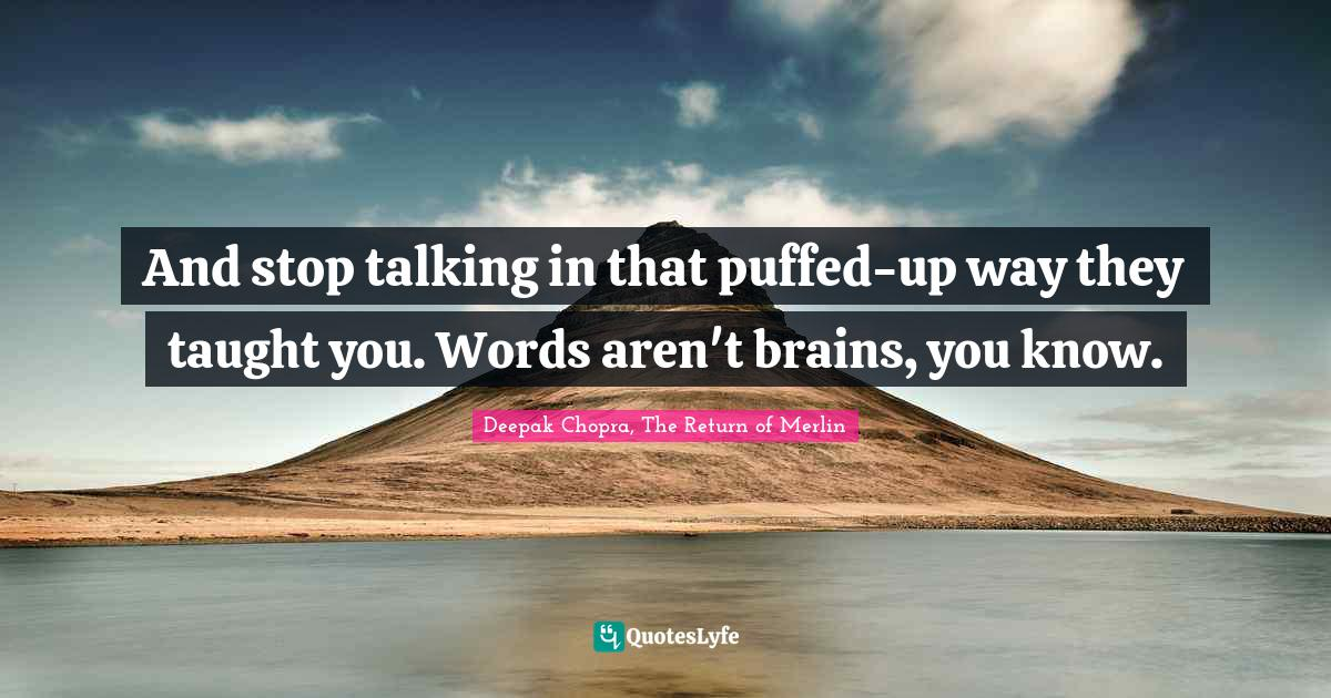 """Deepak Chopra Quotes: """"And stop talking in that puffed-up way they taught you. Words aren't brains, you know."""""""