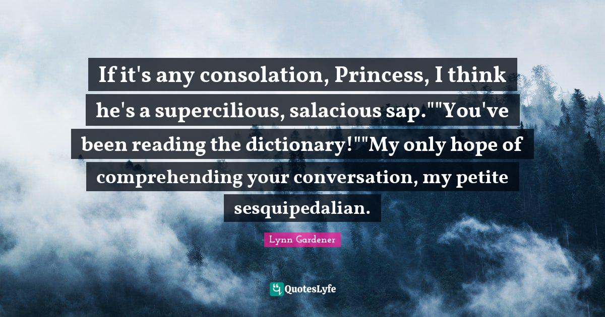 Lynn Gardener Quotes: If it's any consolation, Princess, I think he's a supercilious, salacious sap.
