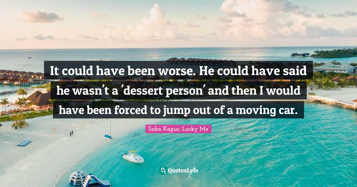 Saba Kapur, Lucky Me Quotes: It could have been worse. He could have said he wasn't a 'dessert person' and then I would have been forced to jump out of a moving car.
