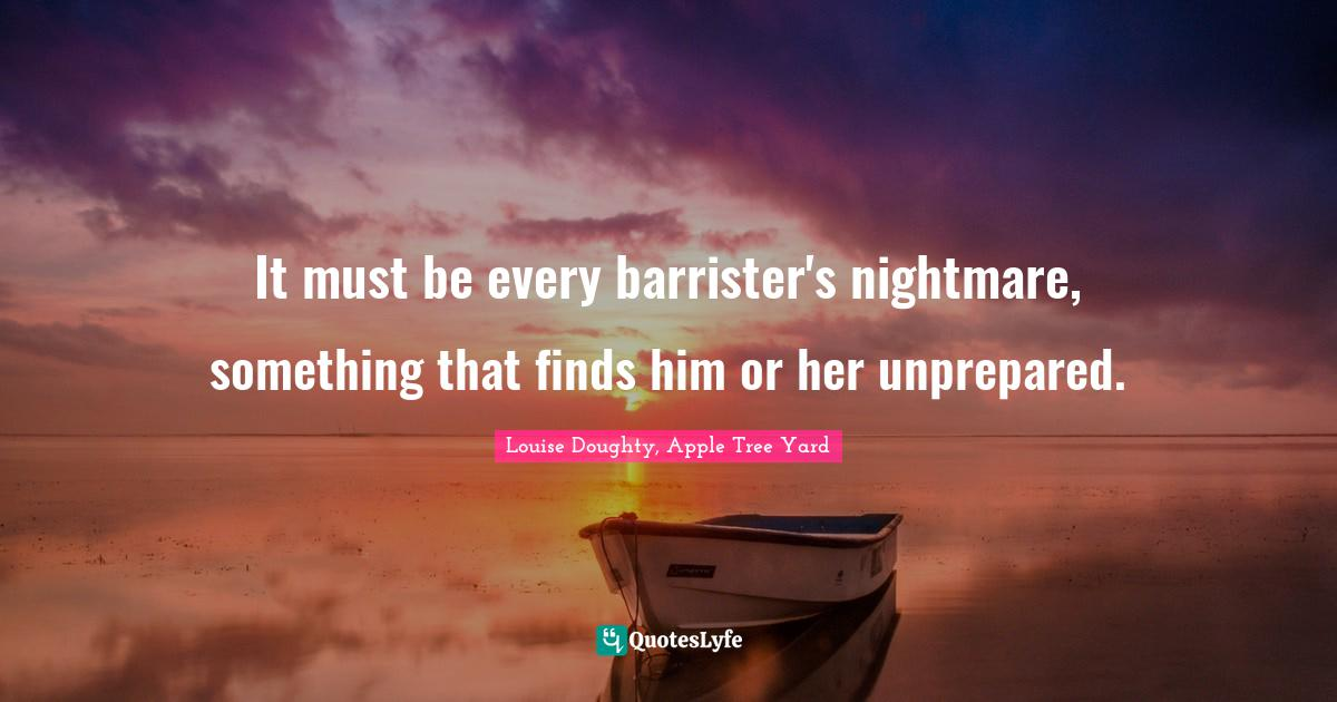 Louise Doughty, Apple Tree Yard Quotes: It must be every barrister's nightmare, something that finds him or her unprepared.