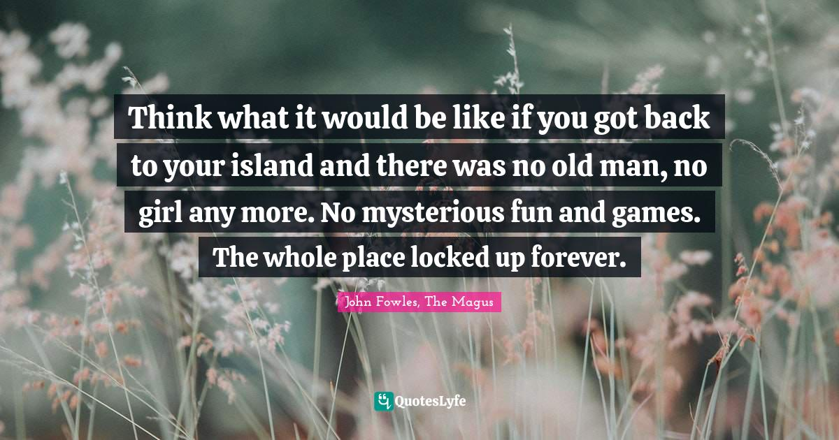 John Fowles, The Magus Quotes: Think what it would be like if you got back to your island and there was no old man, no girl any more. No mysterious fun and games. The whole place locked up forever.