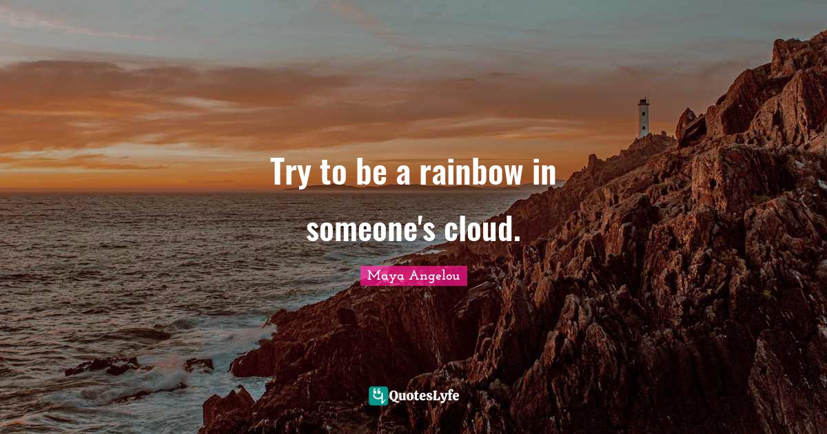 Maya Angelou Quotes: Try to be a rainbow in someone's cloud.