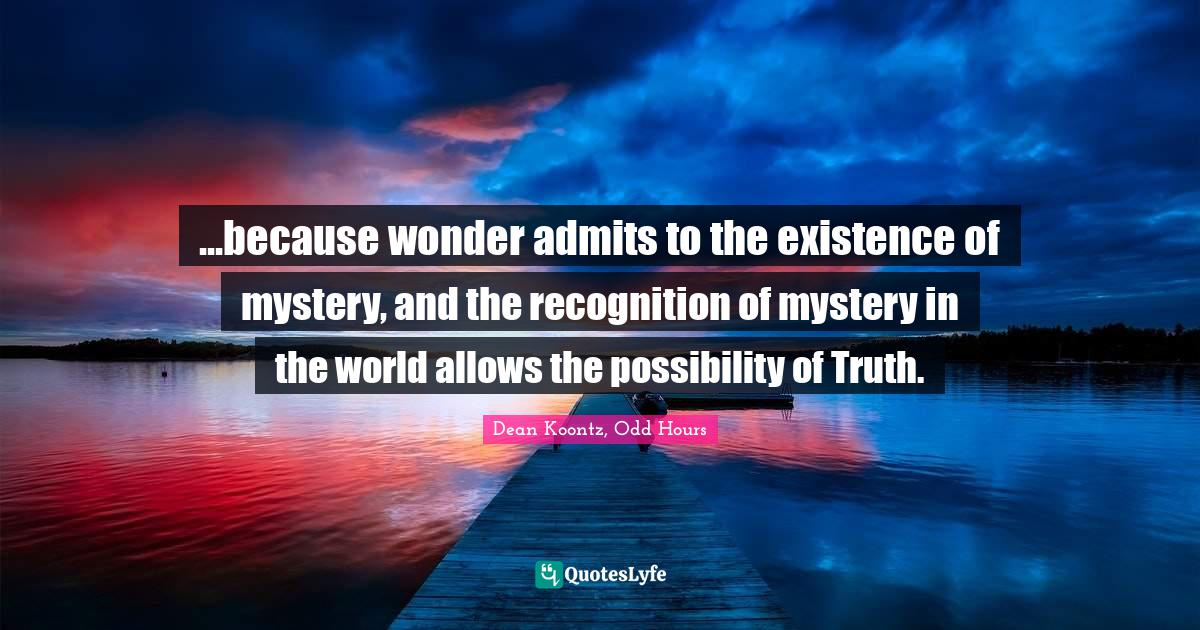 Dean Koontz, Odd Hours Quotes: ...because wonder admits to the existence of mystery, and the recognition of mystery in the world allows the possibility of Truth.