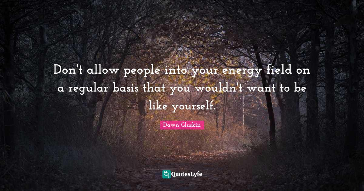 Dawn Gluskin Quotes: Don't allow people into your energy field on a regular basis that you wouldn't want to be like yourself.