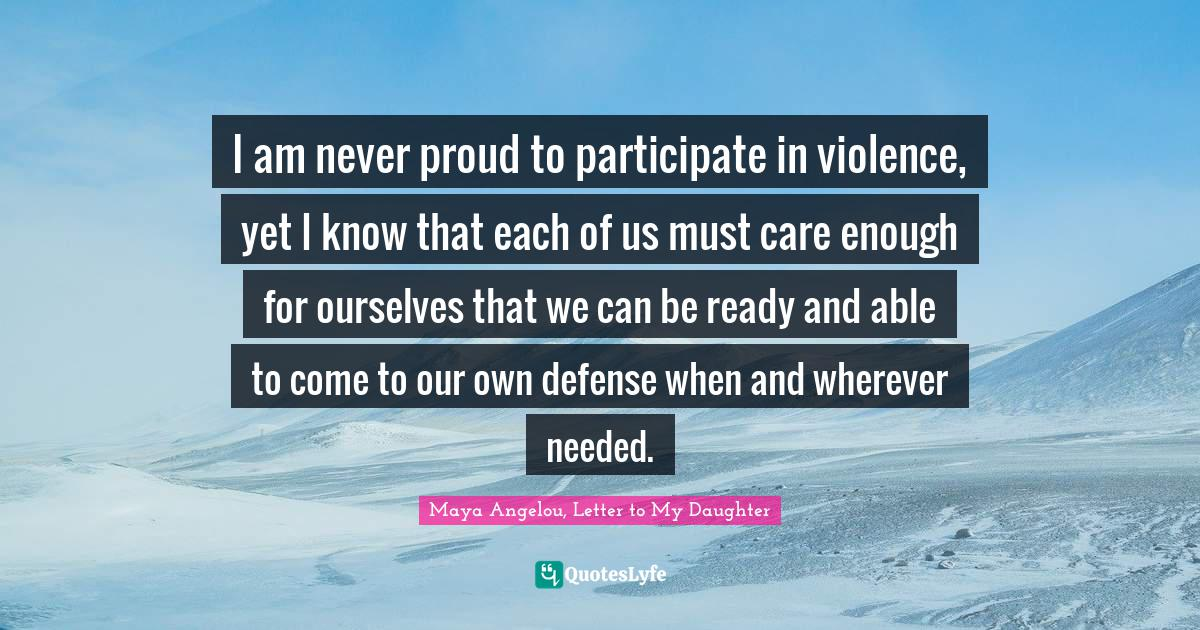Maya Angelou, Letter to My Daughter Quotes: I am never proud to participate in violence, yet I know that each of us must care enough for ourselves that we can be ready and able to come to our own defense when and wherever needed.