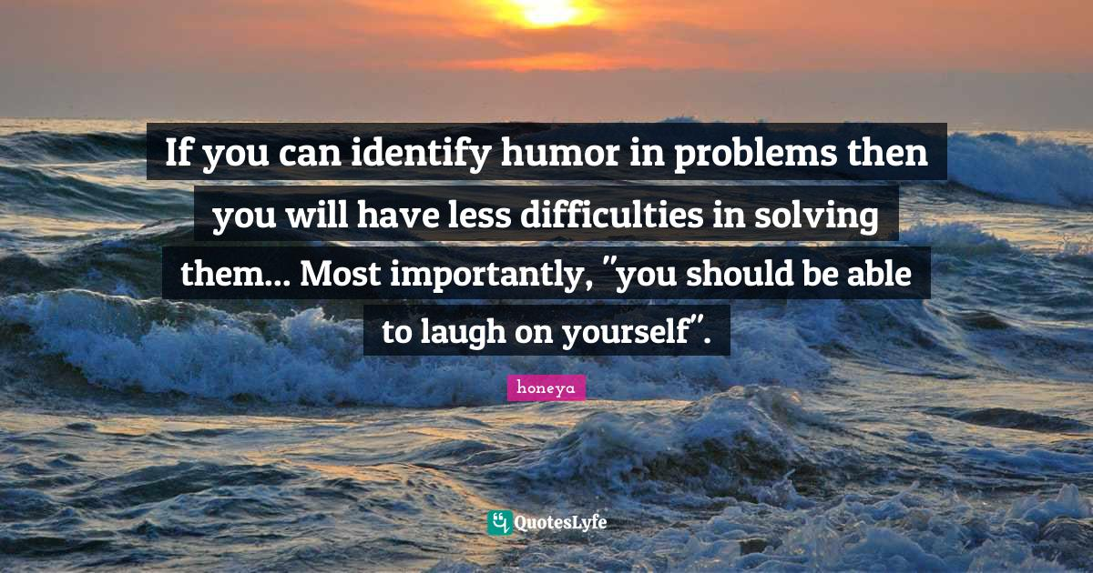 honeya Quotes: If you can identify humor in problems then you will have less difficulties in solving them... Most importantly,