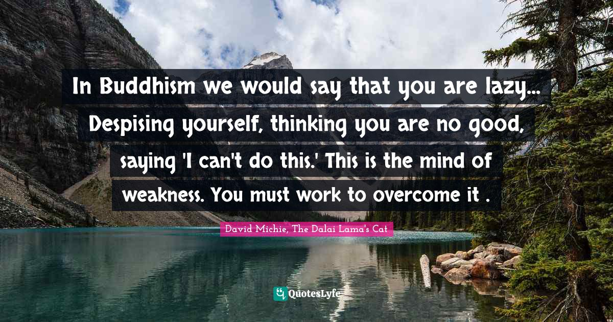 David Michie, The Dalai Lama's Cat Quotes: In Buddhism we would say that you are lazy... Despising yourself, thinking you are no good, saying 'I can't do this.' This is the mind of weakness. You must work to overcome it .
