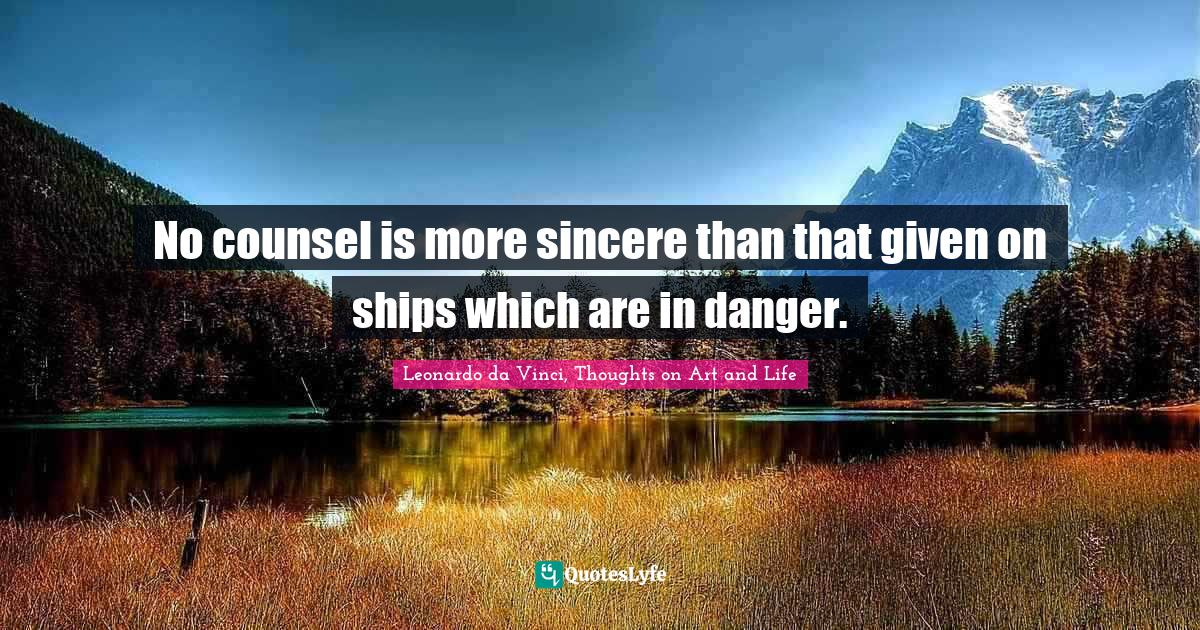 Leonardo da Vinci, Thoughts on Art and Life Quotes: No counsel is more sincere than that given on ships which are in danger.