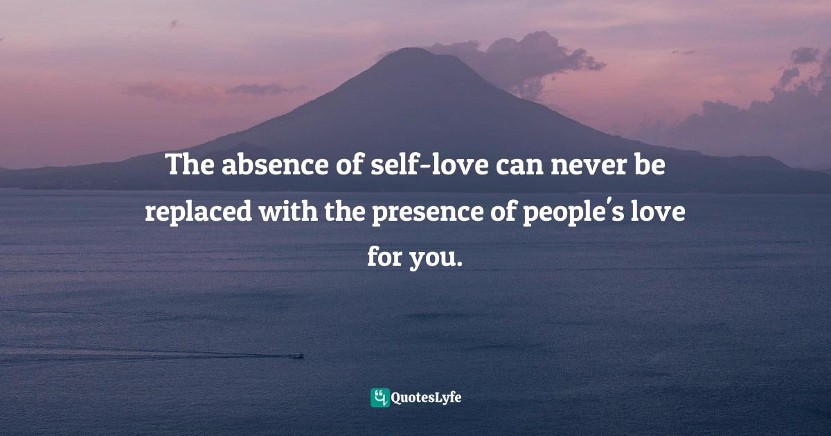 Quotes: The absence of self-love can never be replaced with the presence of people's love for you.