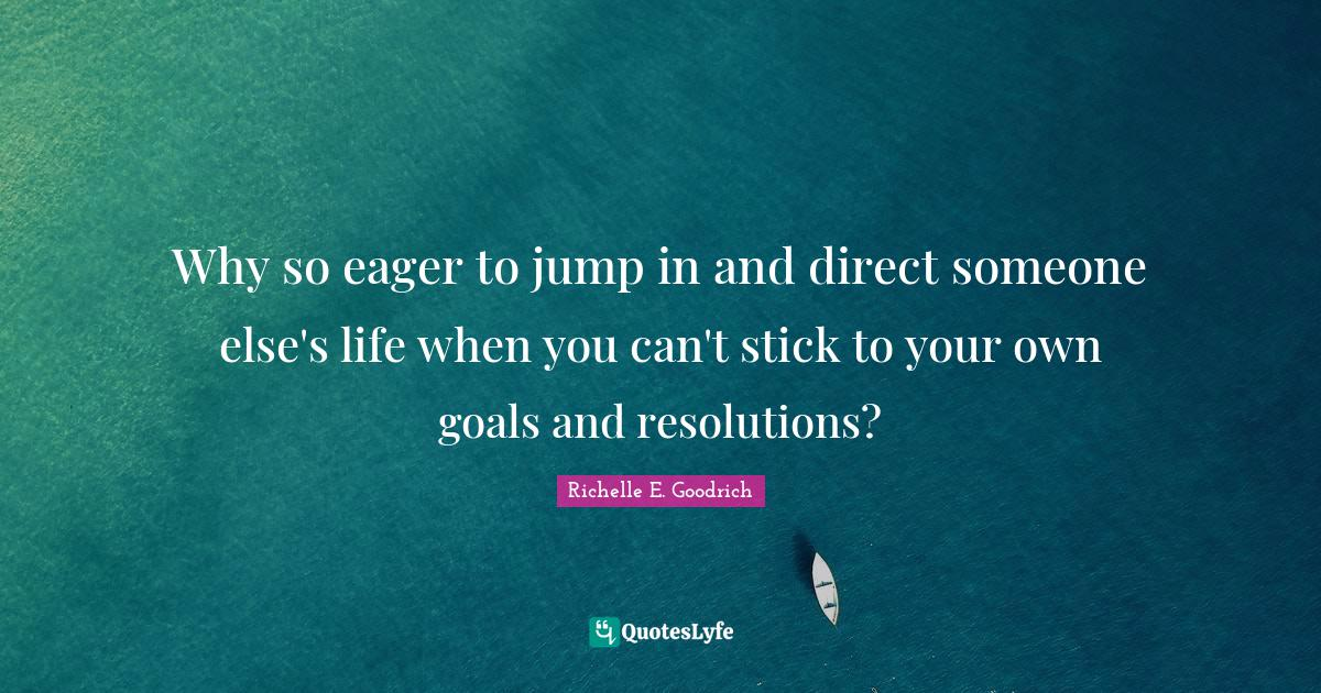 Richelle E. Goodrich Quotes: Why so eager to jump in and direct someone else's life when you can't stick to your own goals and resolutions?