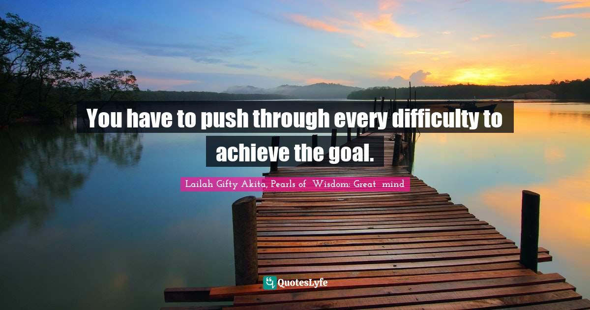 Lailah Gifty Akita, Pearls of  Wisdom: Great  mind Quotes: You have to push through every difficulty to achieve the goal.