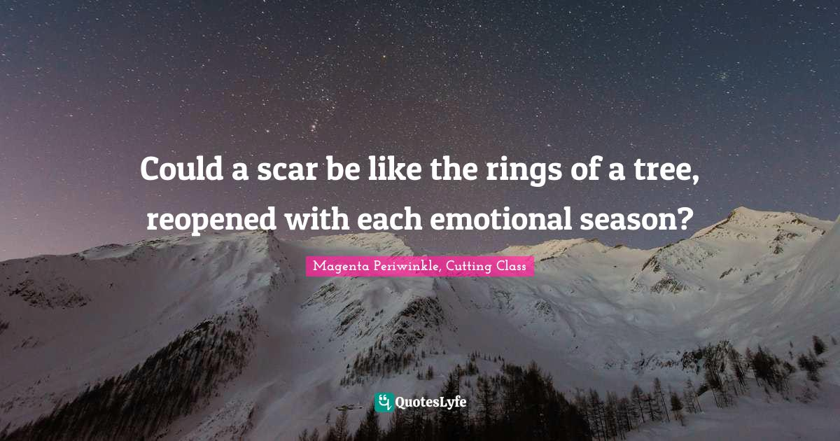 Magenta Periwinkle, Cutting Class Quotes: Could a scar be like the rings of a tree, reopened with each emotional season?