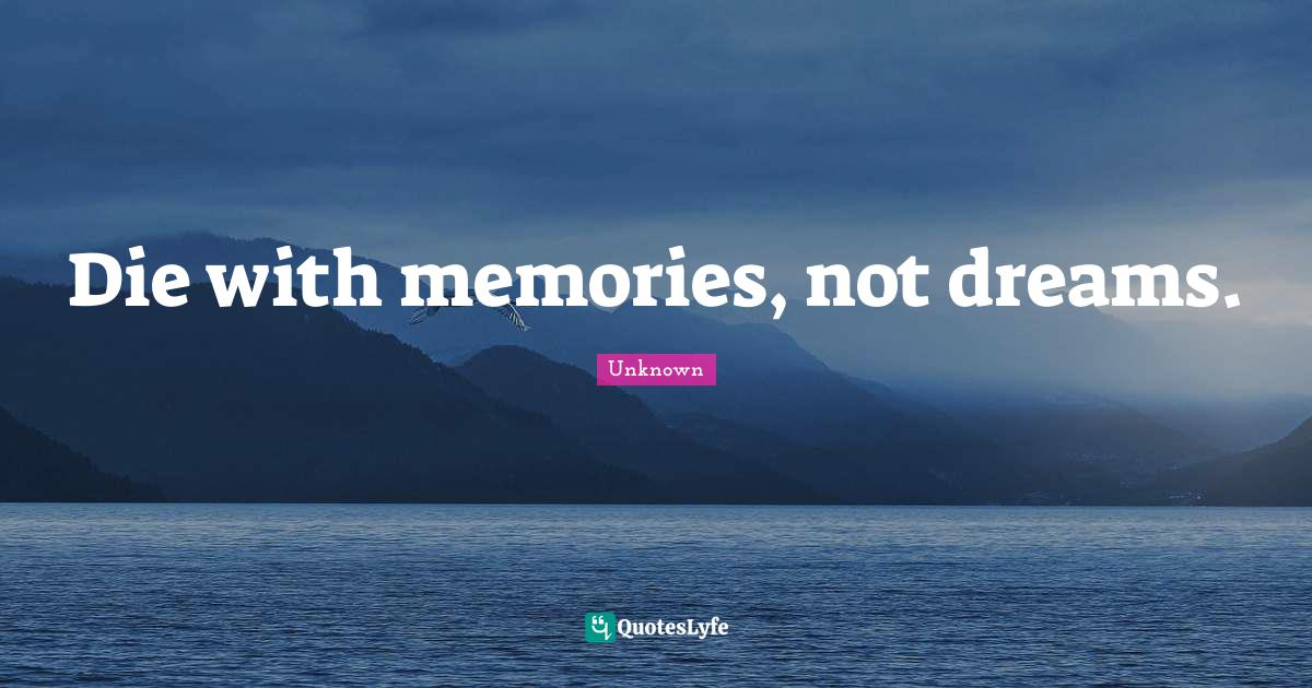 Unknown Quotes: Die with memories, not dreams.