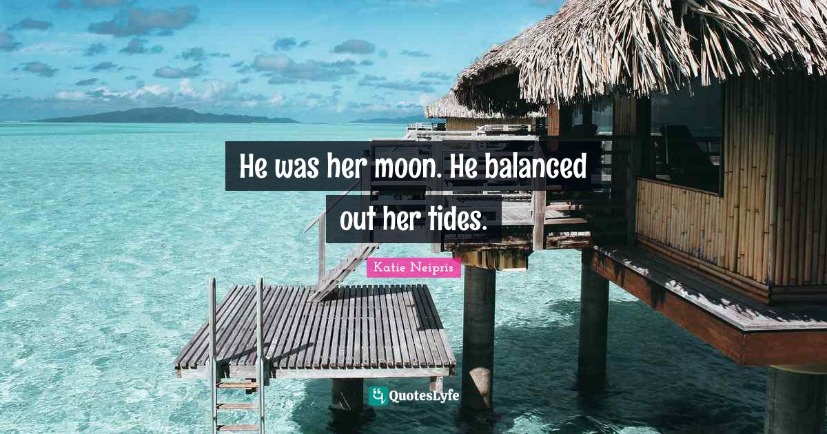 Katie Neipris Quotes: He was her moon. He balanced out her tides.