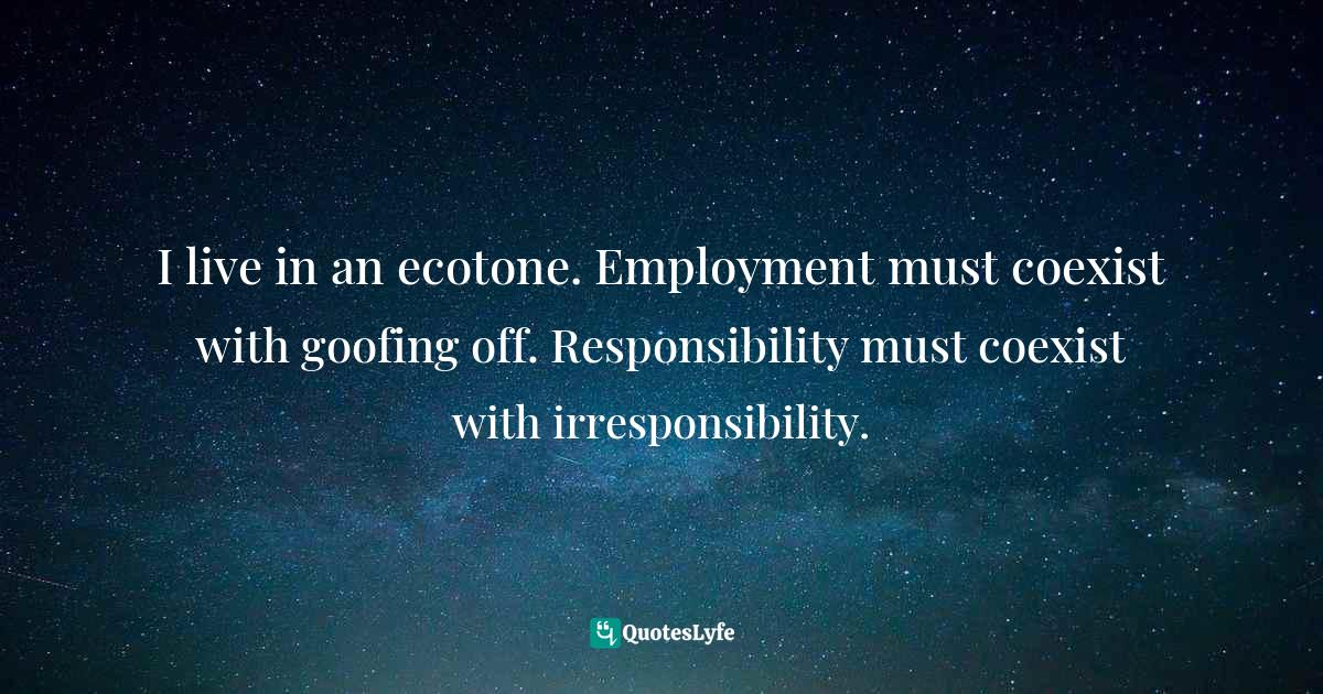 "Young Adult Quotes: ""I live in an ecotone. Employment must coexist with goofing off. Responsibility must coexist with irresponsibility."""