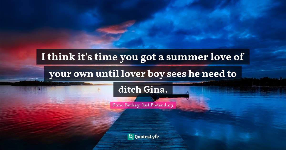 Dana Burkey, Just Pretending Quotes: I think it's time you got a summer love of your own until lover boy sees he need to ditch Gina.