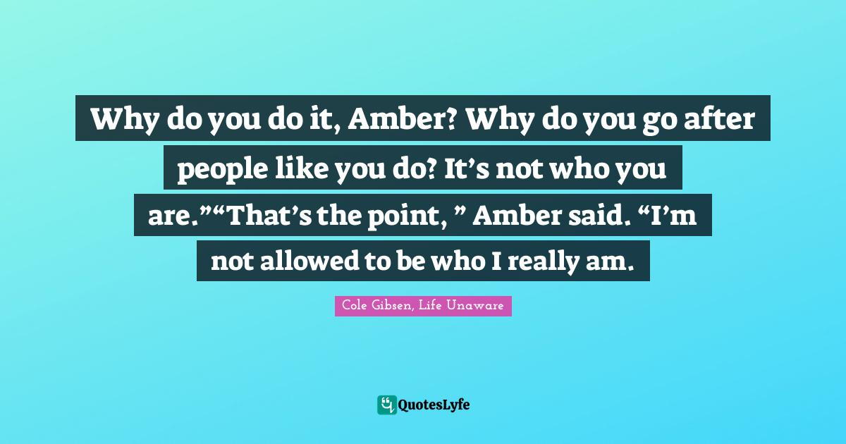 """Cole Gibsen, Life Unaware Quotes: Why do you do it, Amber? Why do you go after people like you do? It's not who you are.""""""""That's the point, """" Amber said. """"I'm not allowed to be who I really am."""