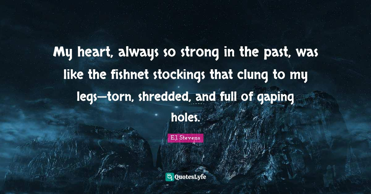 E.J. Stevens Quotes: My heart, always so strong in the past, was like the fishnet stockings that clung to my legs—torn, shredded, and full of gaping holes.